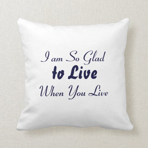 Quote - I am So Glad to Live when You Live Throw Pillow