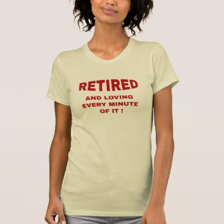 Retired And Loving Every Minute Of It Shirts