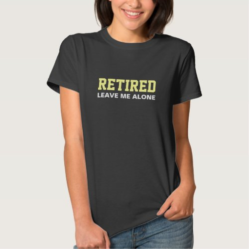 RETIRED Leave me alone Humour Shirt