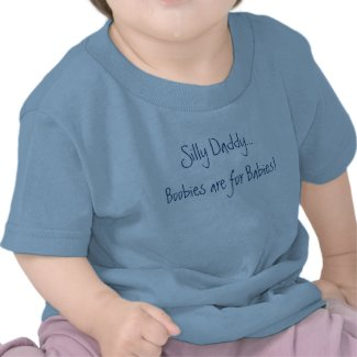 Silly Daddy...Boobies are for Babies! shirt