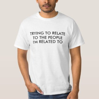 Trying to Relate to Relatives Saying T-Shirt