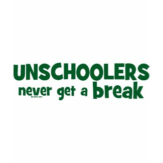 Unschoolers Never Get a Break shirt