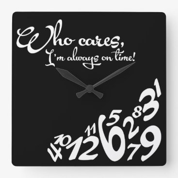 Who cares, I'm always on time! - black and white Square Wall Clock