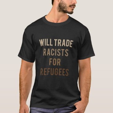 Will Trade Racists For Refugees - Political T-Shirt