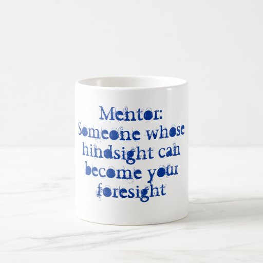 Mentor: Someone whose hindsight can become your foresight