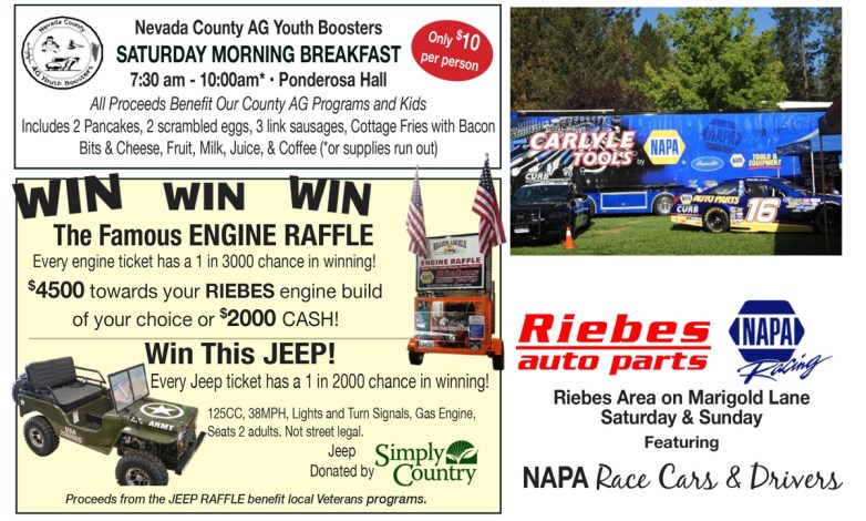 Riebes Auto Parts - Napa Racing featuring NAPA Race Cars and Drivers. Nevada County AG Youth Boosters will be serving Saturday morning breakfast from 7:30am to 10am at the Ponderosa Hall. $10 per person. Win the Famous Engine Raffle - $4500 towards your RIEBES engine build of your choice or $2000 CASH! Win the replica Army Jeep-125CC, 38MPH, Lights and Turn Signals, Gas Engine, Seats 2 adults. Not street legal.