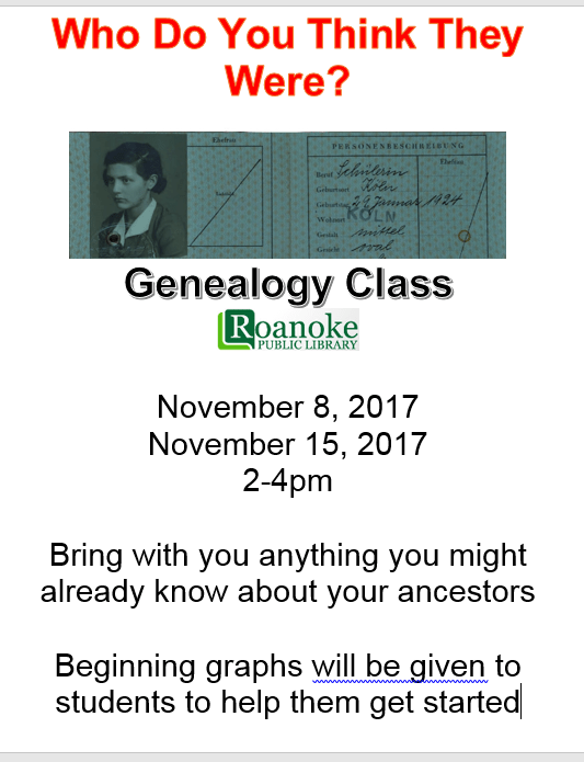 Who do you think they were? Genealogy Class @Roanoke Public Library Nov. 8 and Nov. 15 2-4pm. Bring with you anything you might already know about your ancestors. Beginning graphs will be given to students to help them get started.
