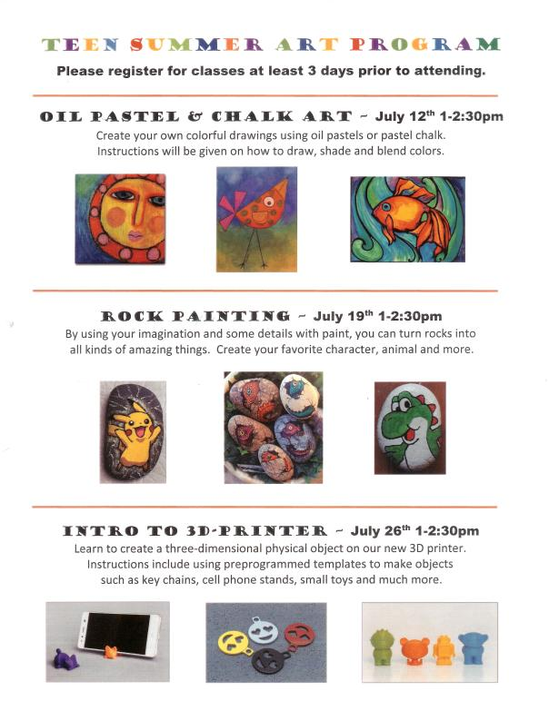 Teen Summer Art Program-Please register for classes at least 3 days prior to attending. Oil pastel & chalk art-July 12 1-2:30 pm; Rock Painting-July 19 1-2:30 pm; Intro to 3D printer-July 26 1-2:30 pm.