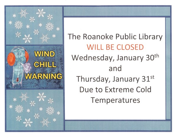 The Roanoke Public Library will be closed Wednesday, January 30th and Thursday, January 31st due to extreme clod temperatures.