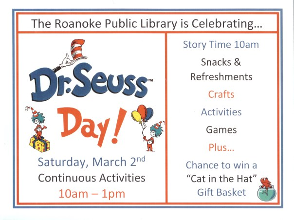 "Roanoke Public Library is celebrating Dr. Seuss Day! Saturday March 2nd Continuous activities 10 am -1 pm. Story Time 10 am; snacks & refreshments; crafts, activities, games;, plus...chance to win a ""Cat in the Hat"" Gift basket."