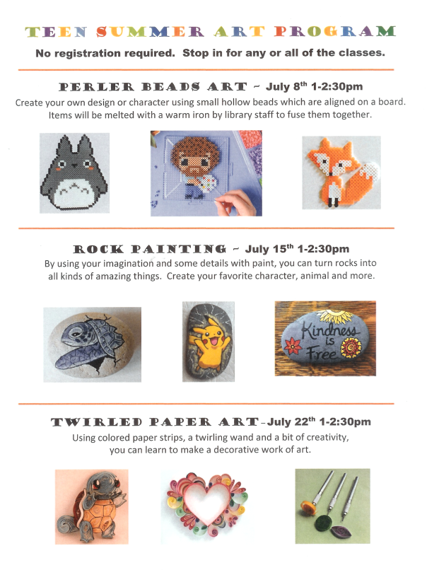 Teen Summer Art Program-no registration required. Stop in for any or all of the classes. Perler Bead Art -July 8th 1-2:30 pm; Rock Painting- July 15th 1-2:30 pm; Twirled Paper Art -July 22nd 1-2:30 pm