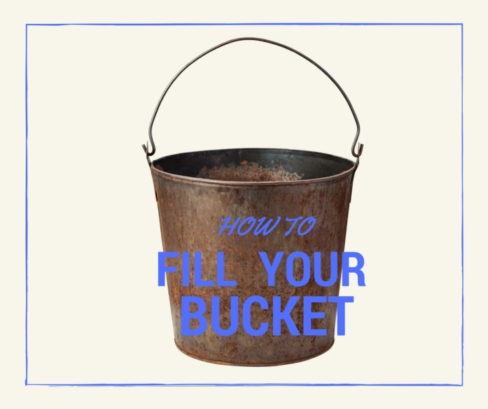 Life Instructions On How to Fill Your Bucket
