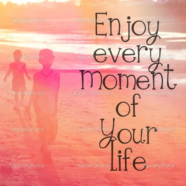 depositphotos_53032325-Enjoy-every-moment-of-your-life