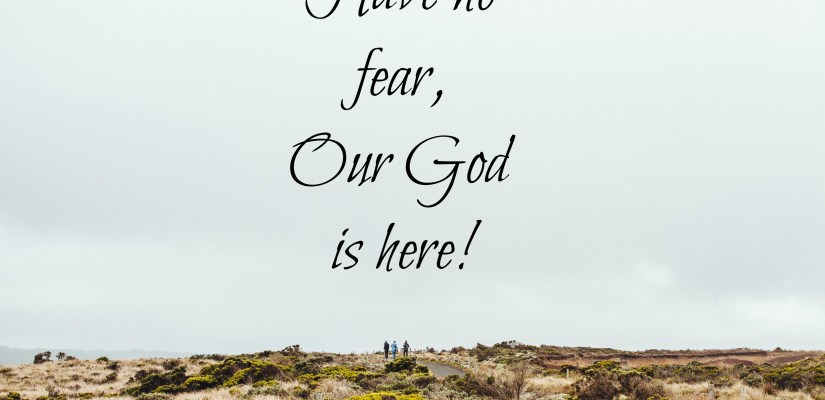 Have no fear, Our God is here!