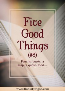 Five Good Things #8: Pencils, books, a map, a quote, food…