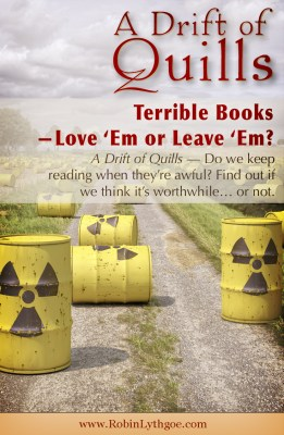 Terrible Books—Love 'Em or Leave 'Em? A Drift of Quills reads a lot of books. Do we keep reading when they're awful? Throw fits? Recycle them and hurry to the next? Read on to discover our take on Books We Hate… http://robinlythgoe.com