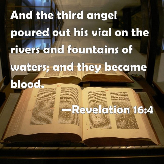 And the third angel poured out his vial on the rivers and fountains of water; and they became blood - Revelalation 16.4