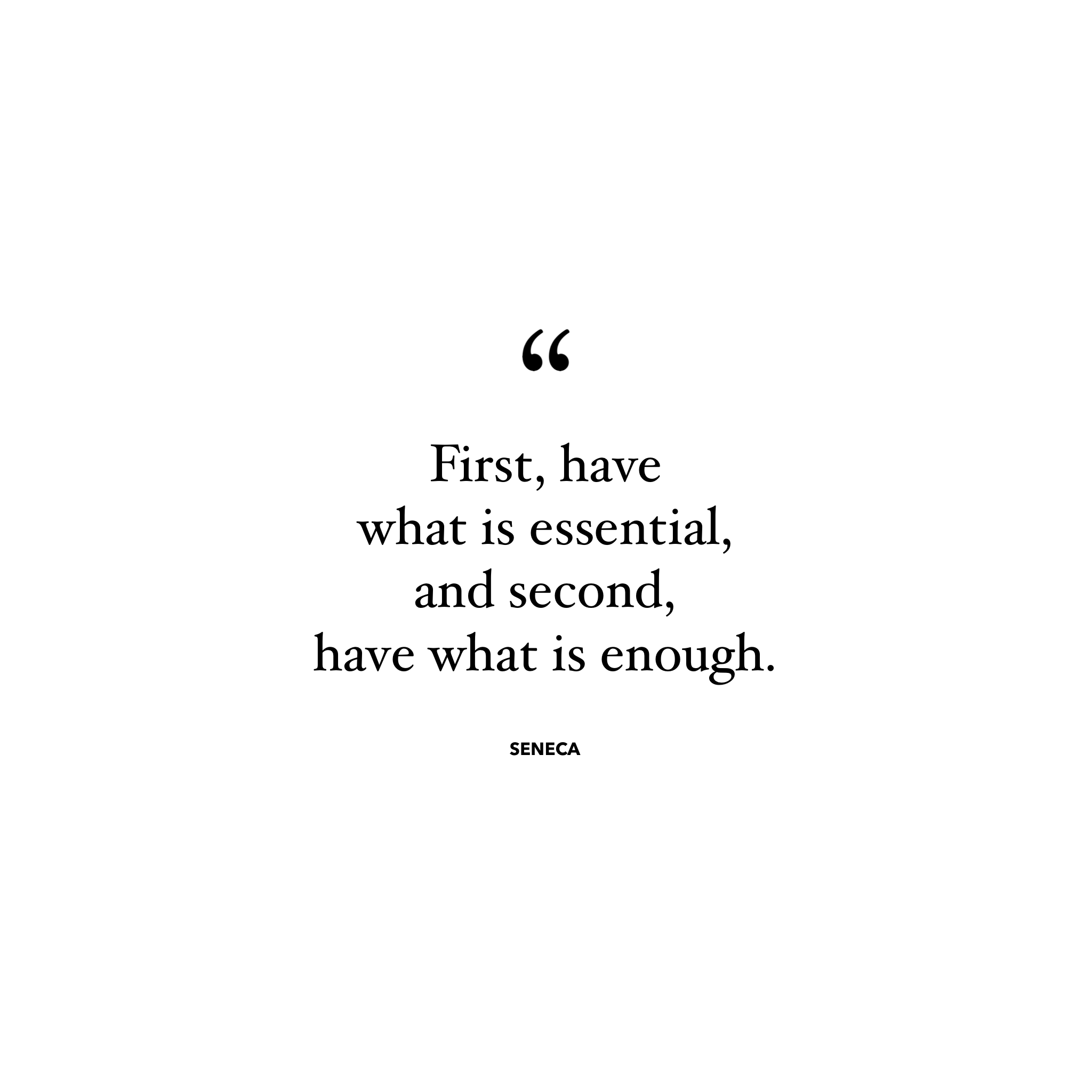First, have what is essential, and second, have what is enough - Seneca