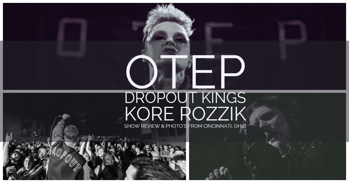 OTEP, DROPOUT KINGS, & KORE ROZZIK - KILLER MUSIC AND POWERFUL MESSAGE - SHOW REVIEW & PHOTO'S CINCINNATI, OHIO