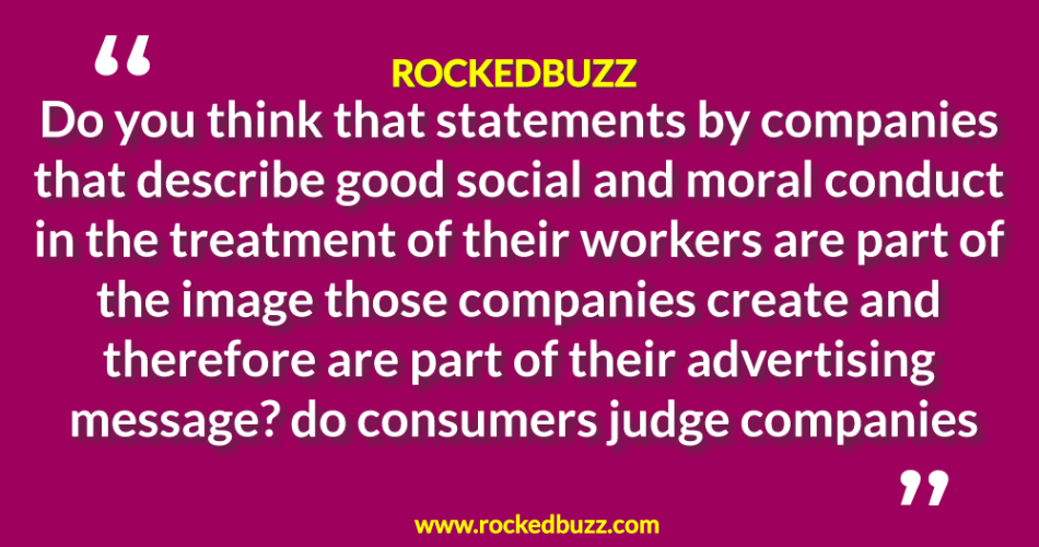 Do you think that statements by companies that describe good social and moral conduct in the treatment of their workers are part of the image those companies create and therefore are part of their advertising message? do consumers judge companies