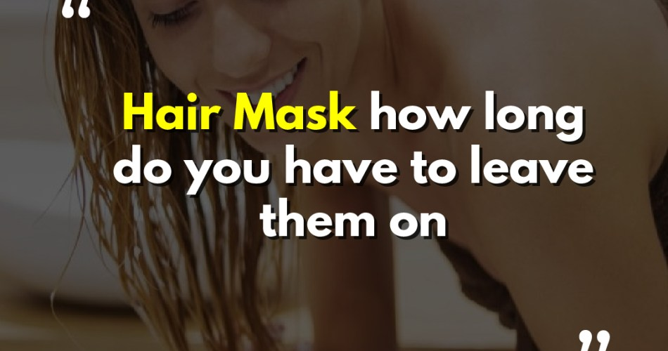 Hair Mask how long do you have to leave them on