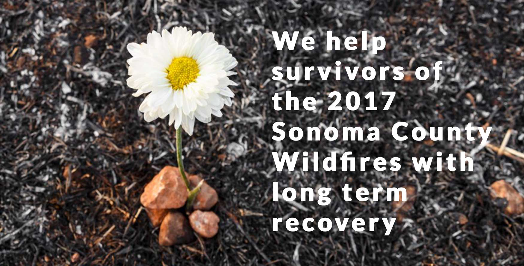 We help survivors of the 2017 Sonoma County Wildfires with long term recovery
