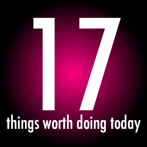 17 Things Worth Doing Today