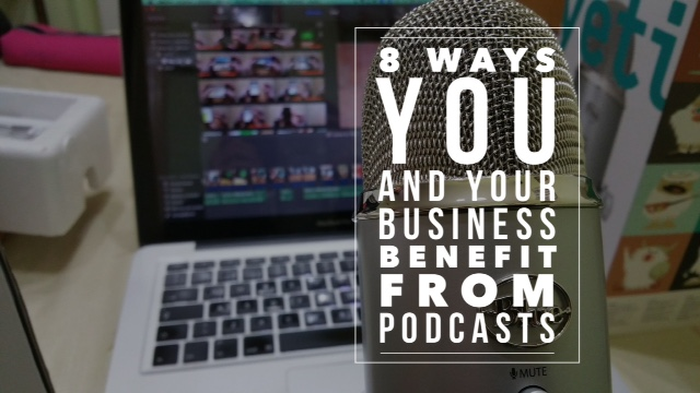8 Ways You and Your Business benefit from Podcasts