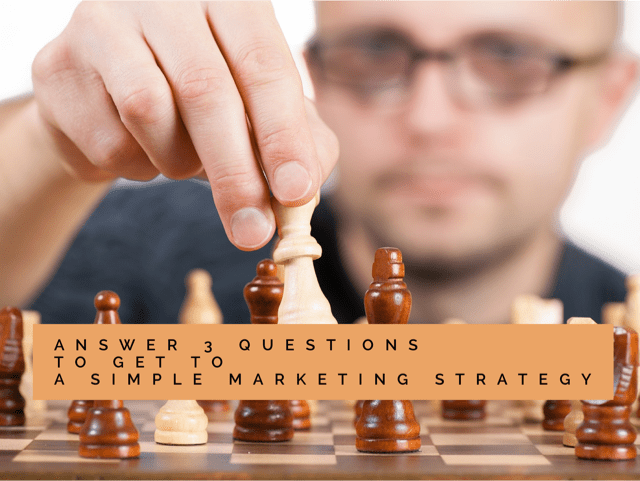 Answer 3 questions to get to a simple marketing strategy