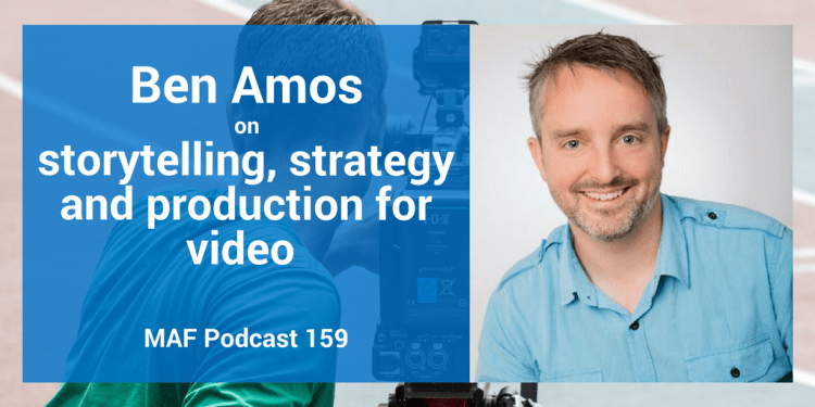 Ben Amos on storytelling, strategy and production for video - MAF159
