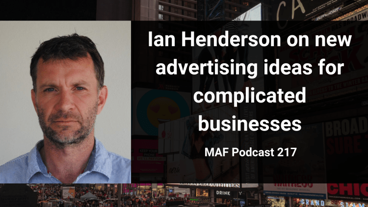 Ian Henderson on new advertising ideas for complicated businesses - MAF217