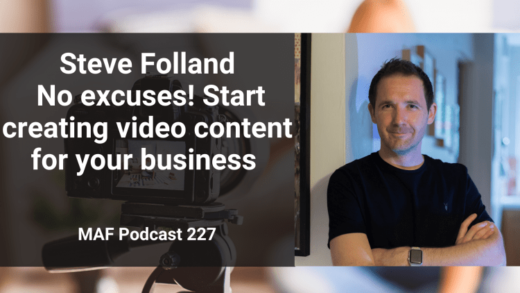 Steve Folland - No excuses! Start creating video content for your business - MAF227