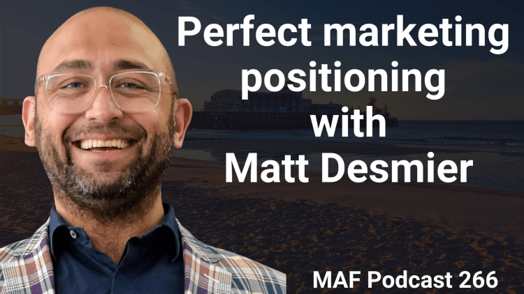 Perfect marketing positioning with Matt Desmier - MAF266