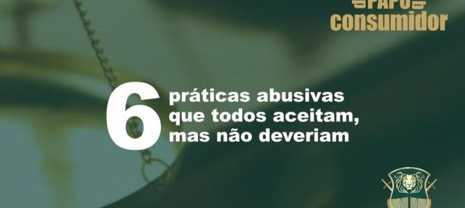 6 práticas abusivas que todos aceitam, mas não deveriam