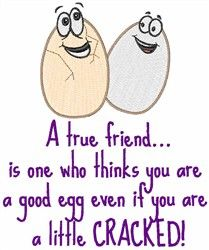 A true friend thinks ur a good egg even if ur cracked