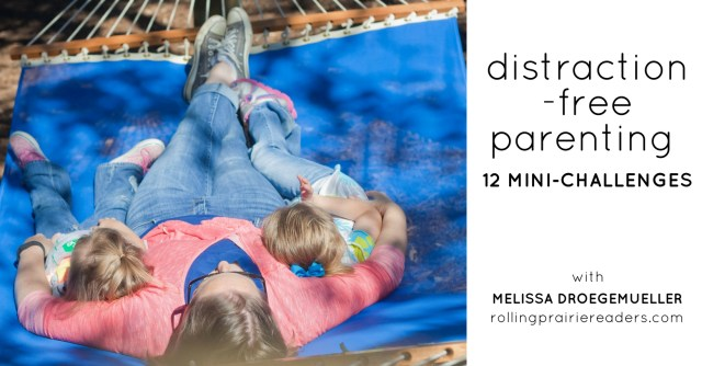 Join us for our Distraction-Free Parenting Series with 12 Mini-Challenges (one each month) | hosted by Melissa Droegemueller of Rolling Prairie Readers