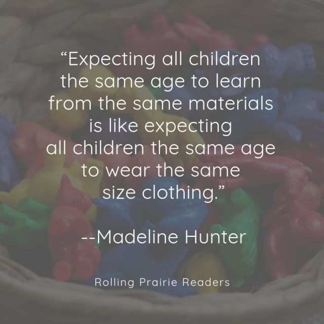 "Quote: ""Expecting all children the same age to learn from the same materials is like expecting all children the same age to wear the same size clothing."" -Madeline Hunter"