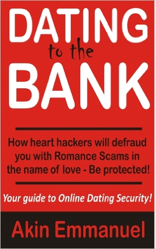 Dating To The Bank: How Heart Hackers Will Defraud You With Romance Scams in the name of Love - by Akin Emmanuel (Author)