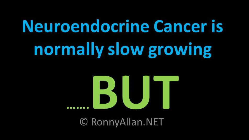 Neuroendocrine Cancer - is normally slow growing BUT .....