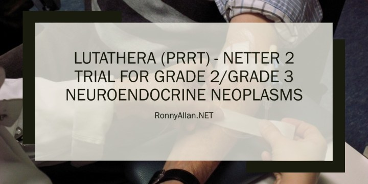 LUTATHERA (PRRT) – NETTER 2 Clinical Trial for Grade 2/Grade 3 Neuroendocrine Neoplasms