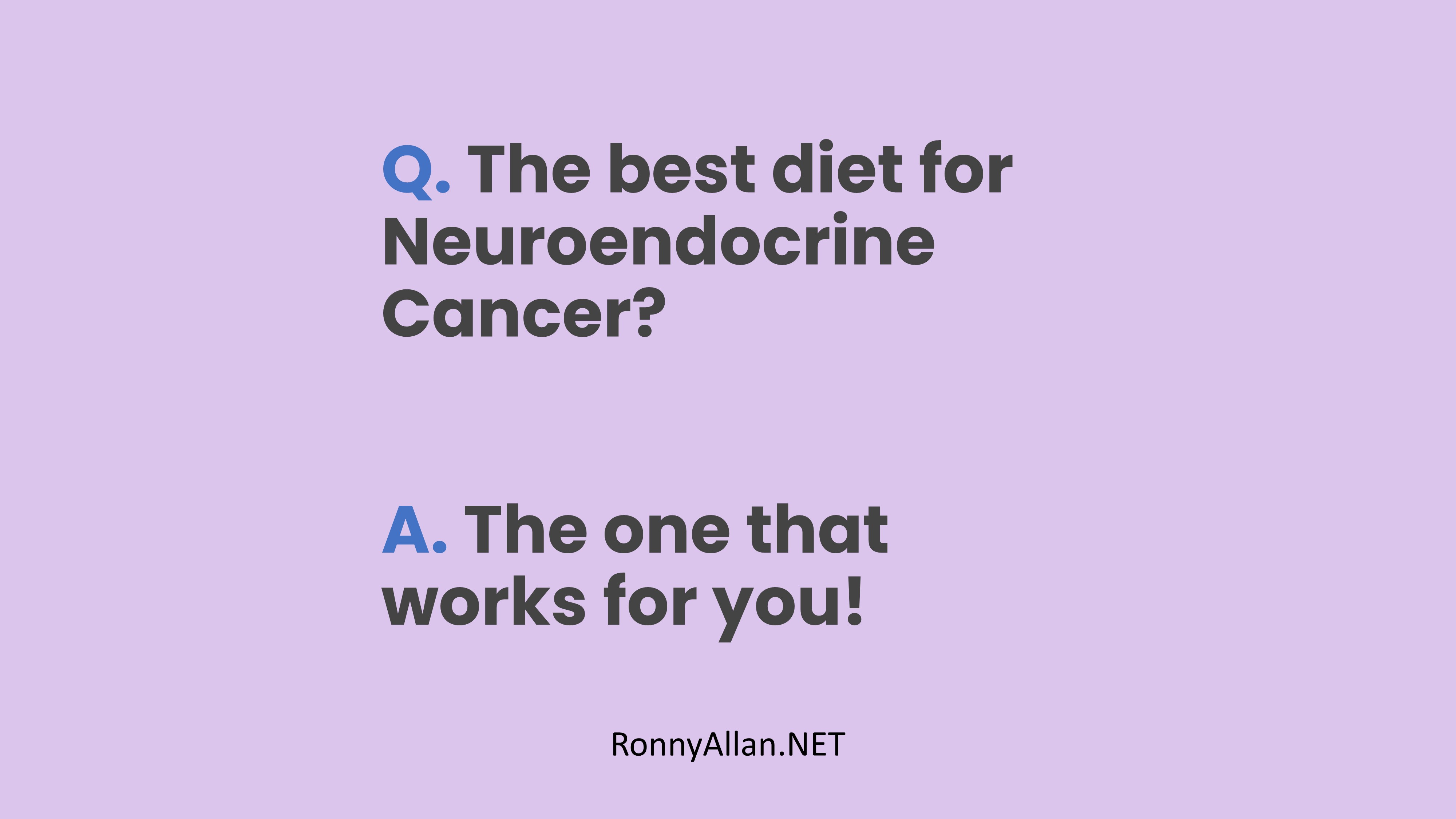 Q. The best diet for Neuroendocrine Cancer? A. The one that works for you.