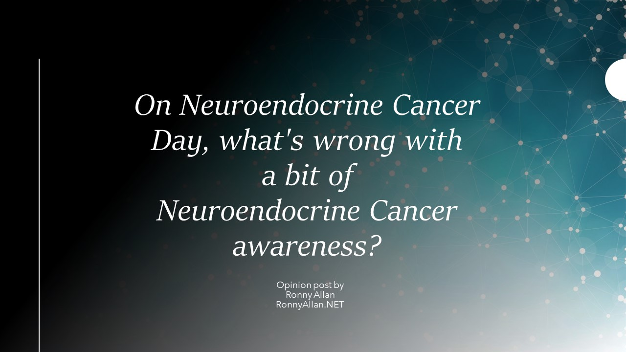 Opinion: On World Neuroendocrine Cancer Day, what's wrong with a bit of Neuroendocrine Cancer awareness?
