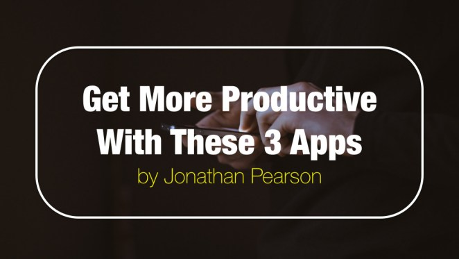 Get More Productive With These 3 Apps - by Jonathan Pearson
