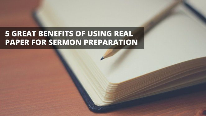 5 Great Benefits of Using Real Paper for Sermon Preparation