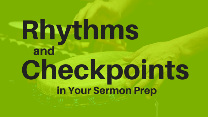 Rhythms and Checkpoints in Your Sermon Prep- The Why and How