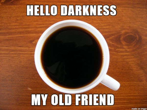 "Coffee meme, reads, ""Hello Darkness My Old Friend"""