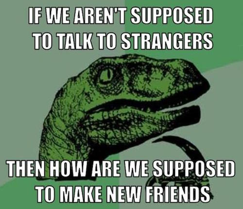 """Philosoraptor meme states, """"If we aren't supposed to talk to strangers, then how are we supposed to make new friends."""""""