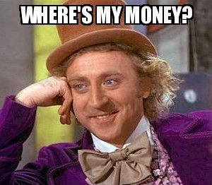 "Wonka meme, reads, ""Where's my money?"""