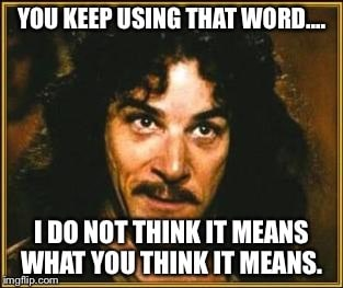 "Princess Bride meme reads, ""You keep using that word, I do not think it means what you think it means."""