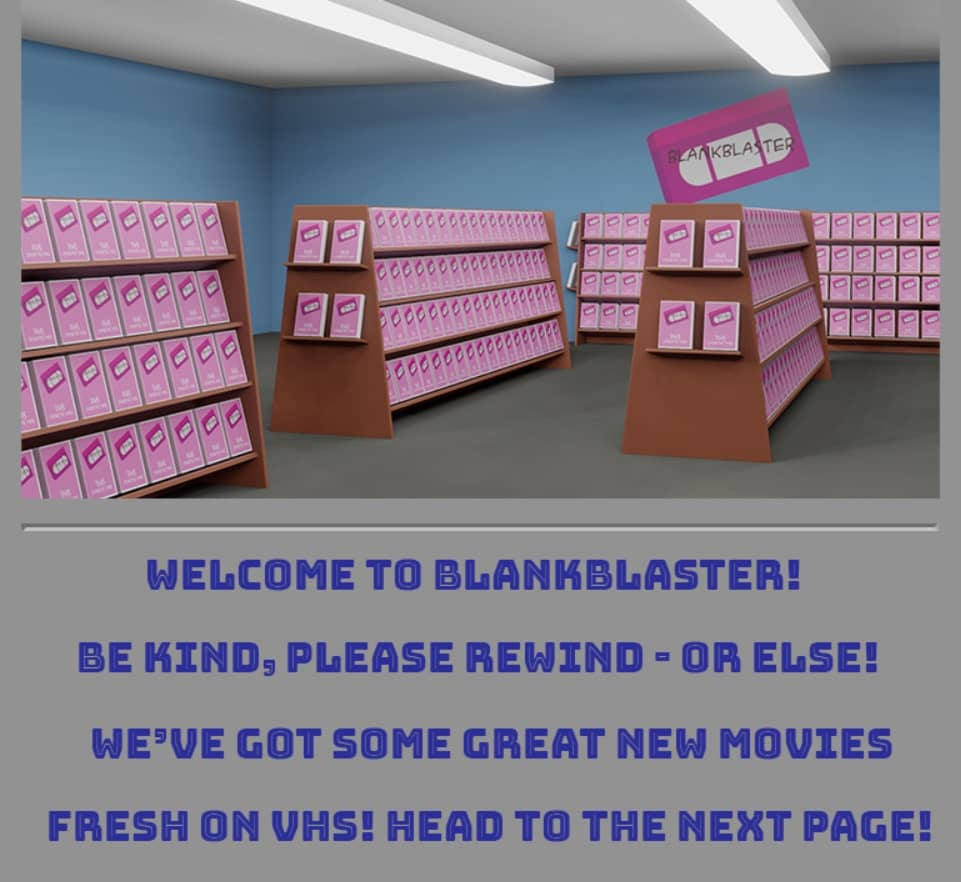 "A video rental store labeled, ""Welcome to blankblaster! Be kind, please rewind - or else! We've got some great new movies fresh on VHS! Head to the next page!"""